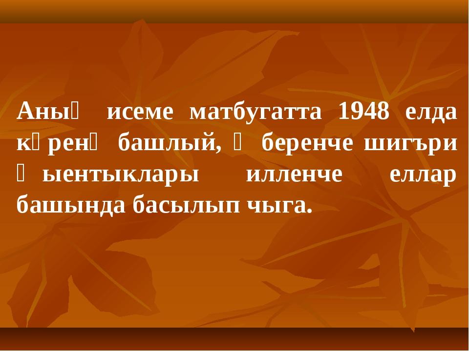 Аның исеме матбугатта 1948 елда күренә башлый, ә беренче шигъри җыентыклары...
