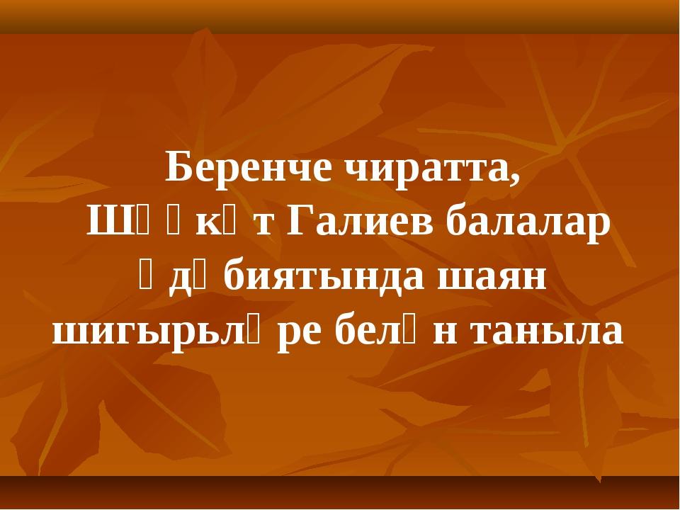 Беренче чиратта, Шәүкәт Галиев балалар әдәбиятында шаян шигырьләре белән тан...
