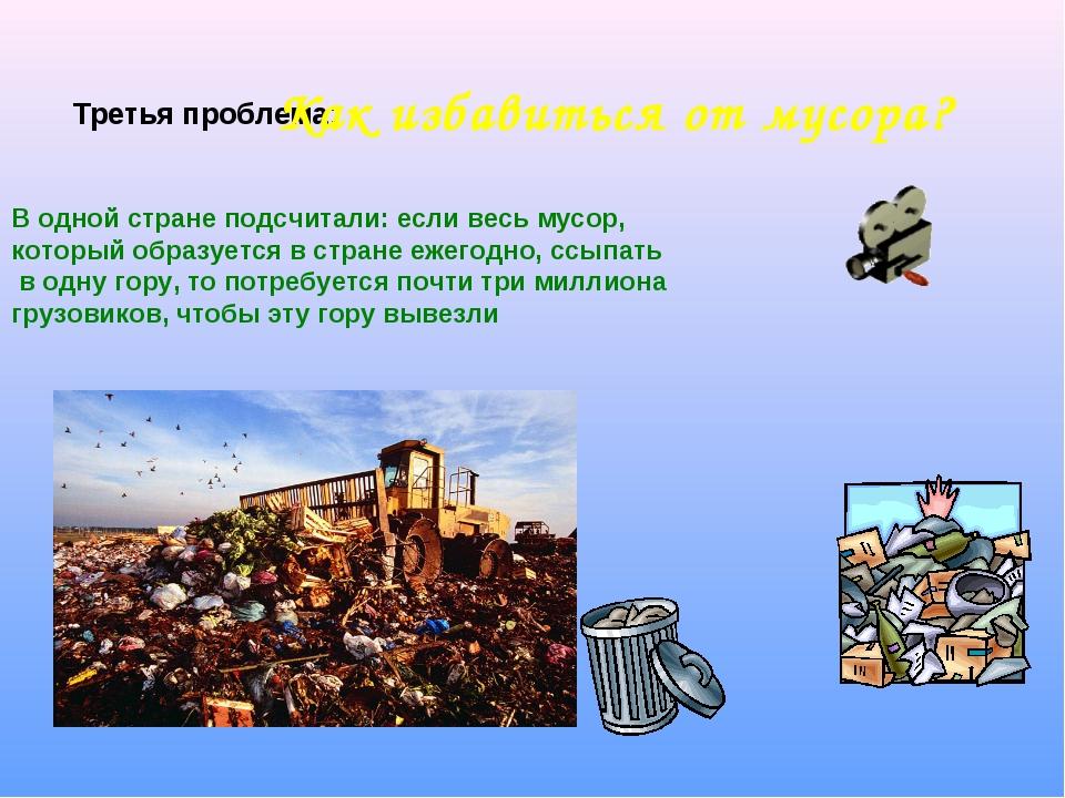 Третья проблема: Как избавиться от мусора? В одной стране подсчитали: если ве...
