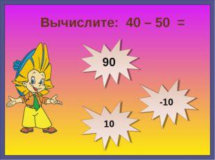 Вычислите: 40 – 50 = -10 90 10