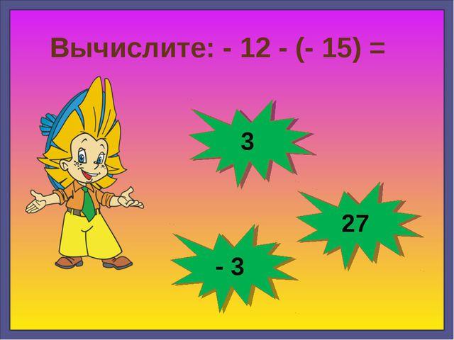 Вычислите: - 12 - (- 15) = 3 - 3 27