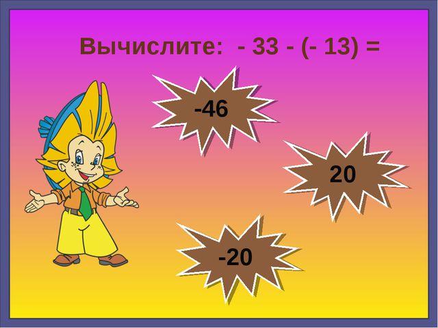 Вычислите: - 33 - (- 13) = -20 -46 20
