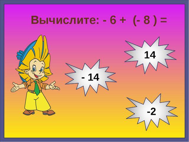 Вычислите: - 6 + (- 8 ) =