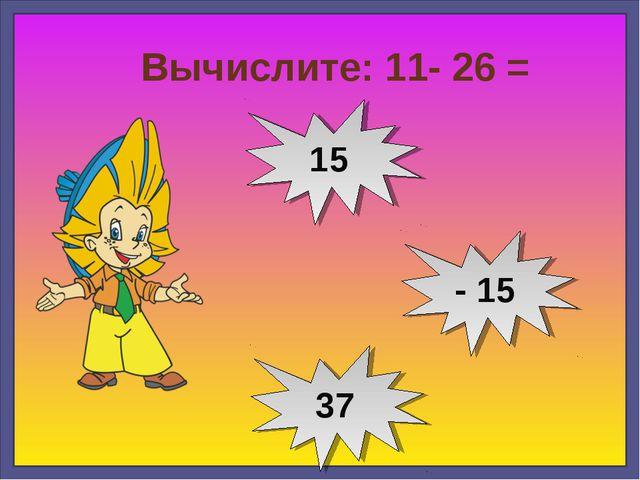 Вычислите: 11- 26 = - 15 15 37