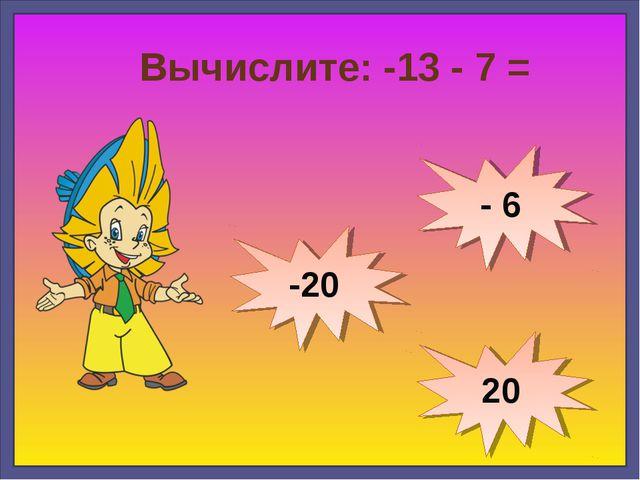Вычислите: -13 - 7 = -20 20 - 6