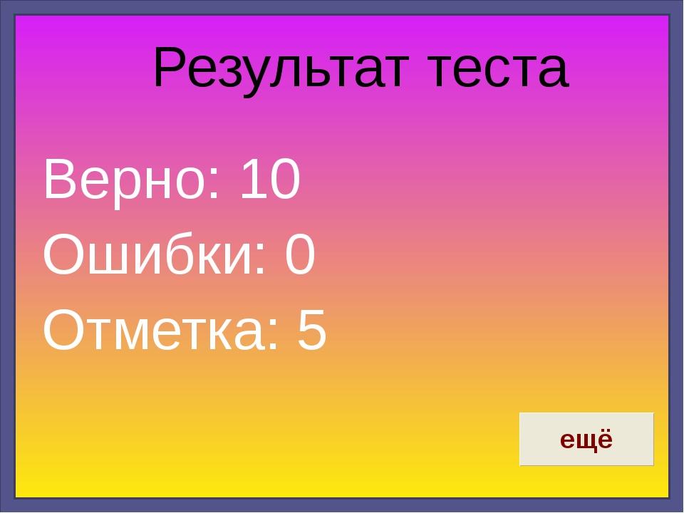 Результат теста Верно: 10 Ошибки: 0 Отметка: 5