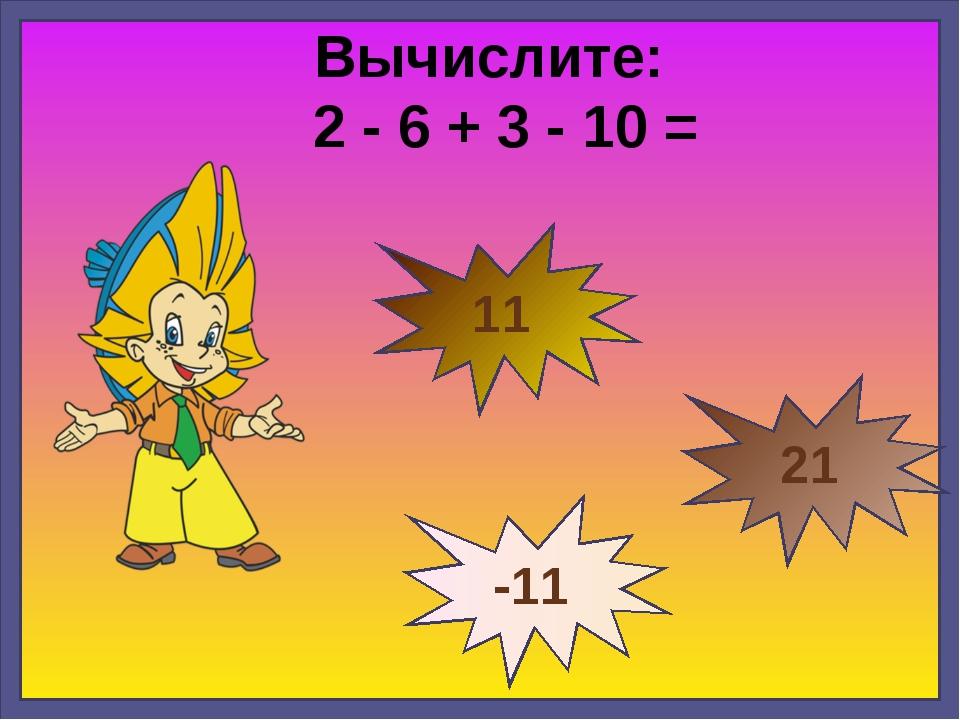 Вычислите: 2 - 6 + 3 - 10 = -11 11 21