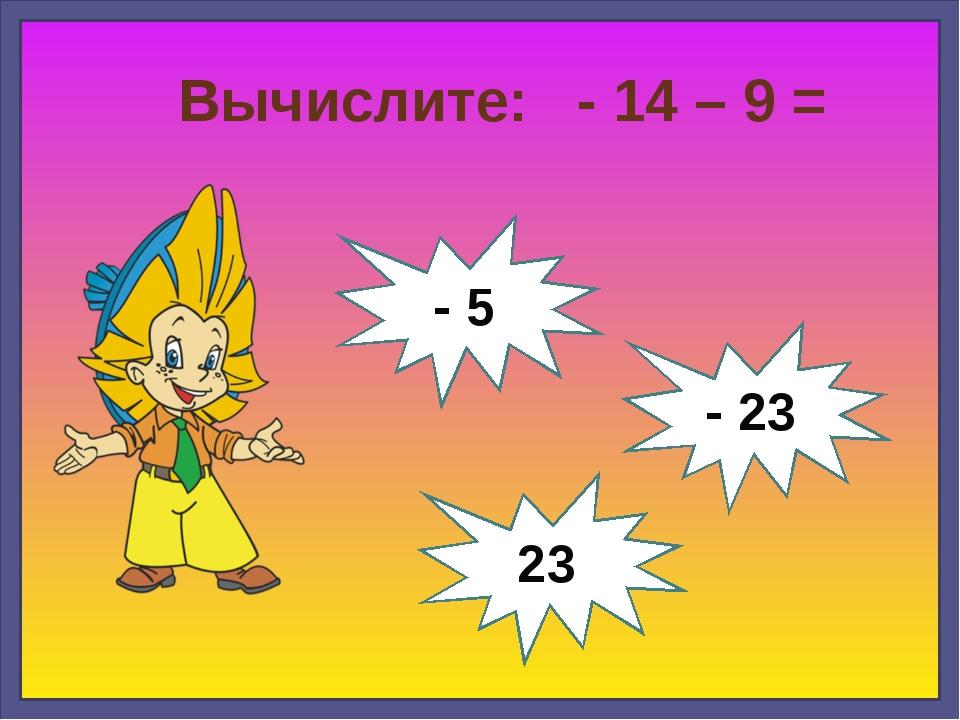 Вычислите: - 14 – 9 = - 23 23 - 5