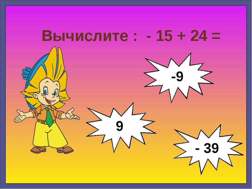 Вычислите : - 15 + 24 = 9 -9 - 39