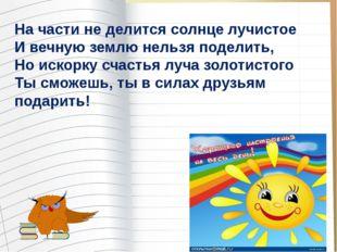 На части не делится солнце лучистое И вечную землю нельзя поделить, Но искорк