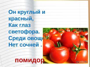 Он круглый и красный, Как глаз светофора. Среди овощей Нет сочней … помидор
