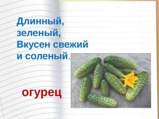 Длинный, зеленый, Вкусен свежий и соленый. огурец
