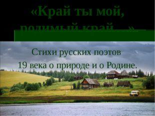 «Край ты мой, родимый край…» Стихи русских поэтов 19 века о природе и о Родине.
