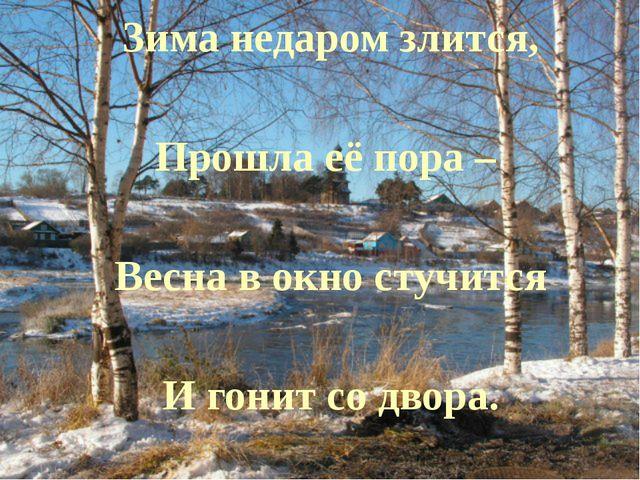 Зима недаром злится, Прошла её пора – Весна в окно стучится И гонит со двора.