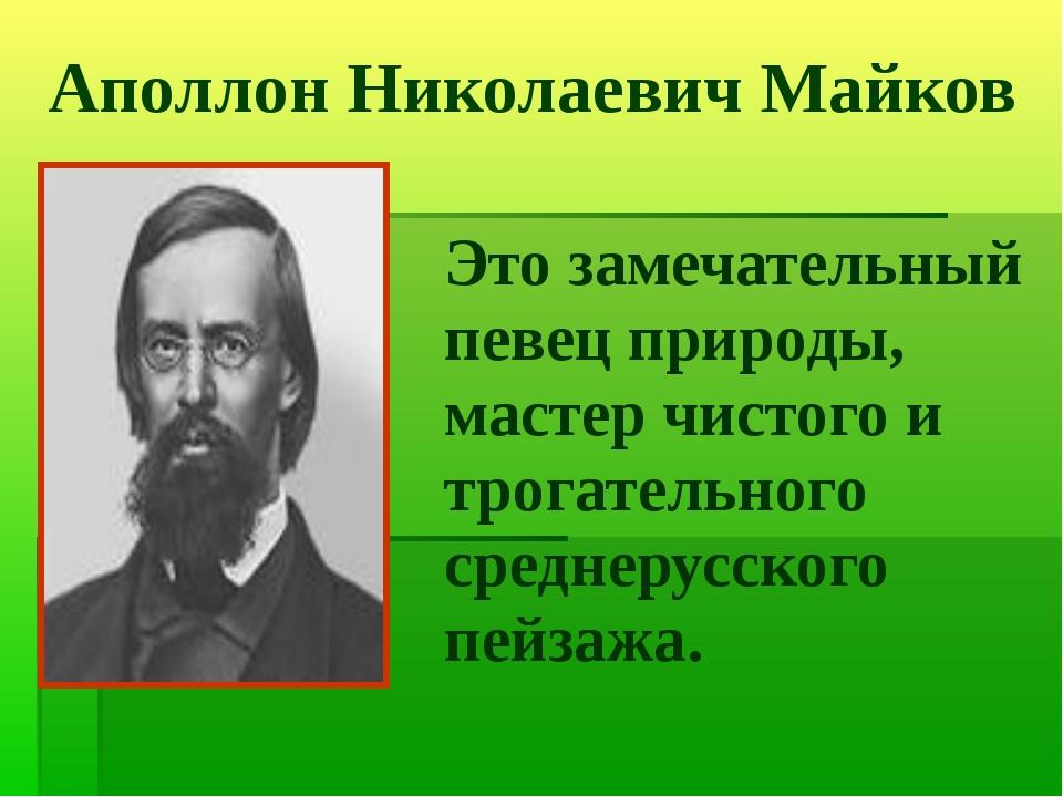 Аполлон Николаевич Майков Это замечательный певец природы, мастер чистого и т...