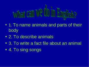 1. To name animals and parts of their body 2. To describe animals 3. To writ