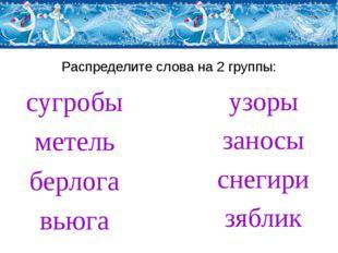 Распределите слова на 2 группы: сугробы метель берлога вьюга узоры заносы сне