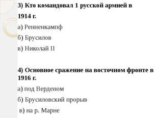 3) Кто командовал 1 русской армией в 1914 г. а) Ренненкампф б) Брусилов в) Ни