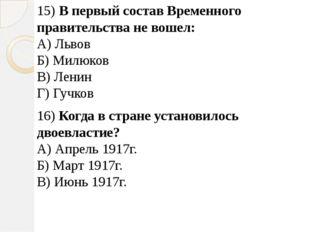 15) В первый состав Временного правительства не вошел: А) Львов Б) Милюков В)