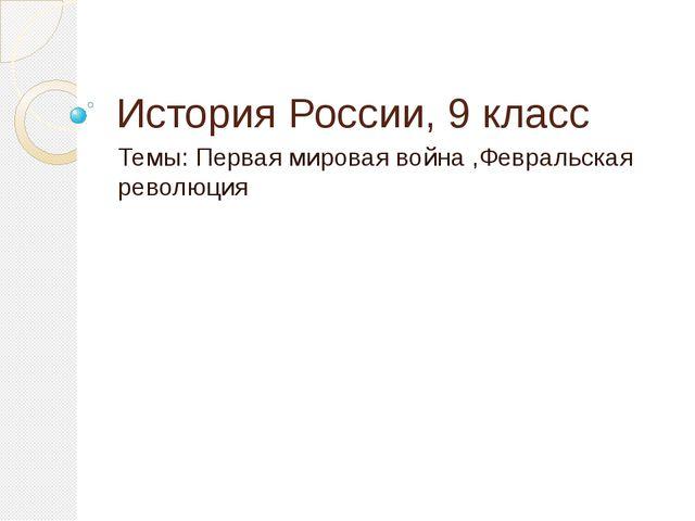 История России, 9 класс Темы: Первая мировая война ,Февральская революция