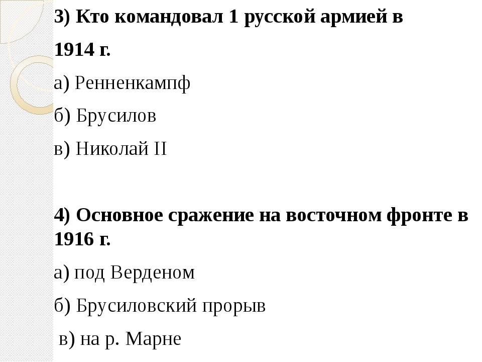 3) Кто командовал 1 русской армией в 1914 г. а) Ренненкампф б) Брусилов в) Ни...