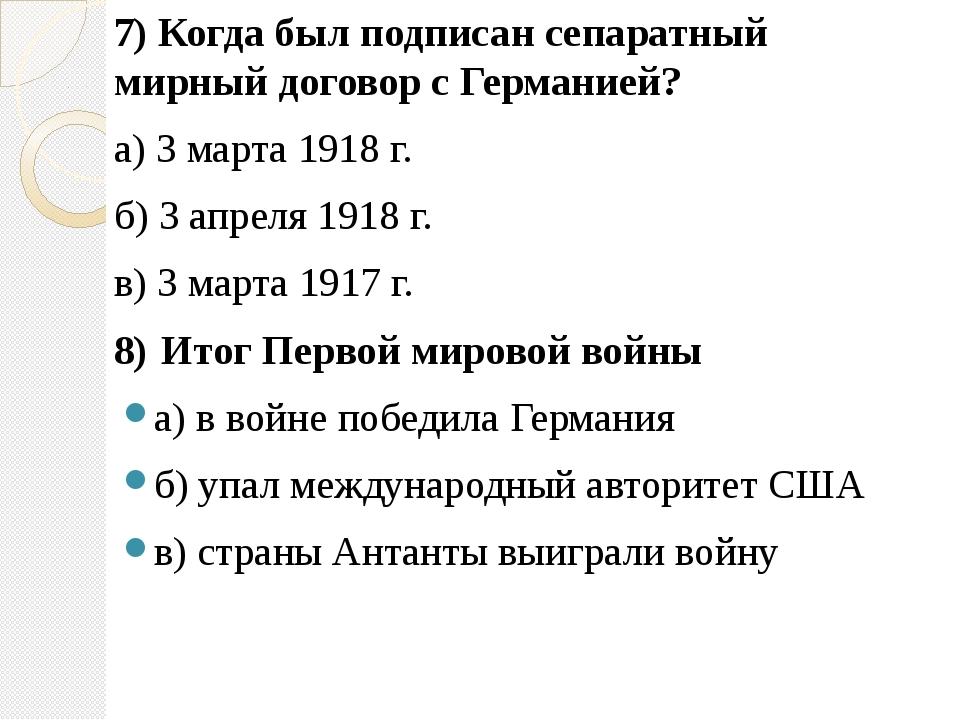 7) Когда был подписан сепаратный мирный договор с Германией? а) 3 марта 1918...