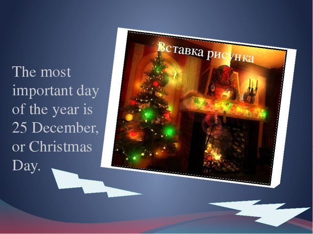 The most important day of the year is 25 December, or Christmas Day.