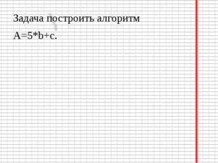 Задача построить алгоритм A=5*b+c.