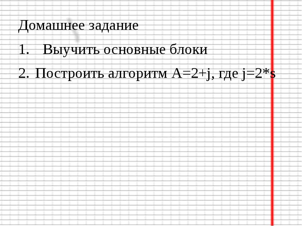 Домашнее задание Выучить основные блоки Построить алгоритм А=2+j, где j=2*s