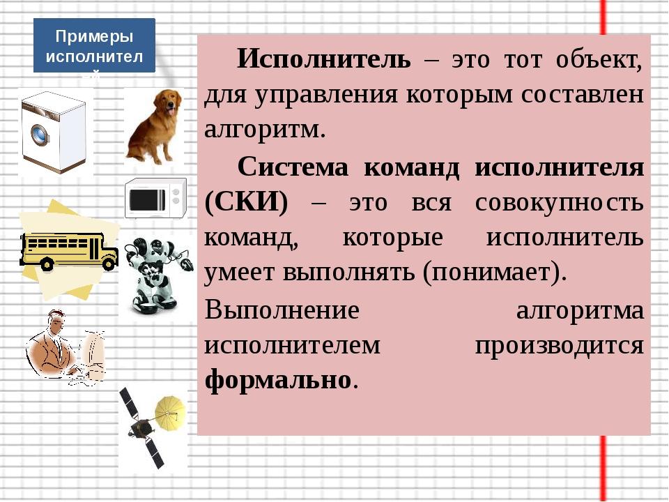 Исполнитель – это тот объект, для управления которым составлен алгоритм. С...