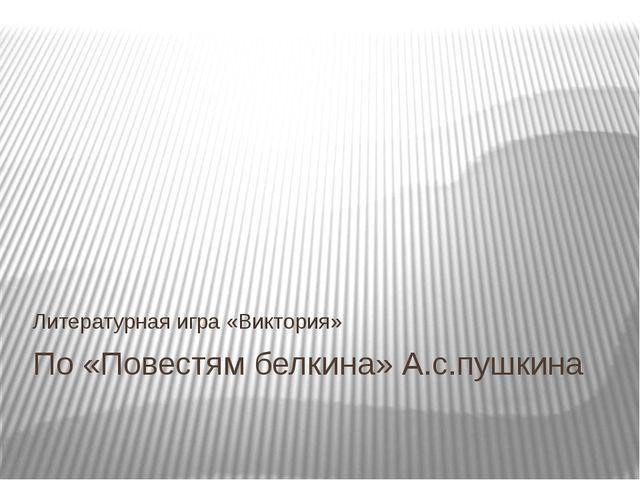 По «Повестям белкина» А.с.пушкина Литературная игра «Виктория»