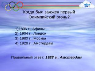Когда был зажжен первый Олимпийский огонь? 1896 г., Афины 1904 г., Лондон 198