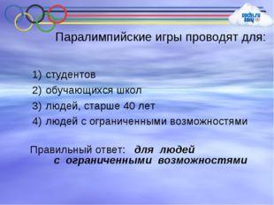 Паралимпийские игры проводят для: студентов обучающихся школ людей, старше 40