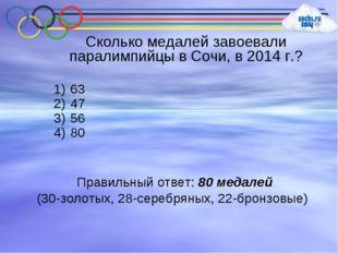 Сколько медалей завоевали паралимпийцы в Сочи, в 2014 г.? 63 47 56 80 Правиль