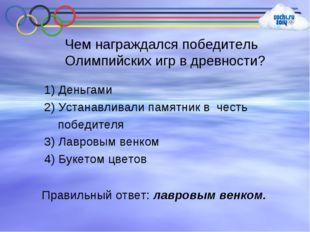 Чем награждался победитель Олимпийских игр в древности? 1) Деньгами 2) Устана