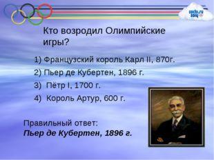 Кто возродил Олимпийские игры? 1) Французский король Карл II, 870г. 2) Пьер д