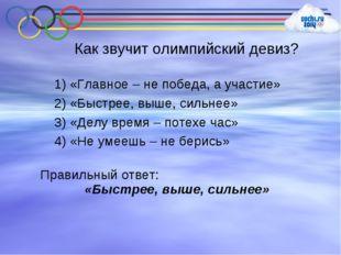 Как звучит олимпийский девиз? 1) «Главное – не победа, а участие» 2) «Быстрее