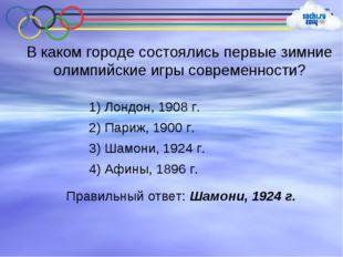 В каком городе состоялись первые зимние олимпийские игры современности? 1) Ло