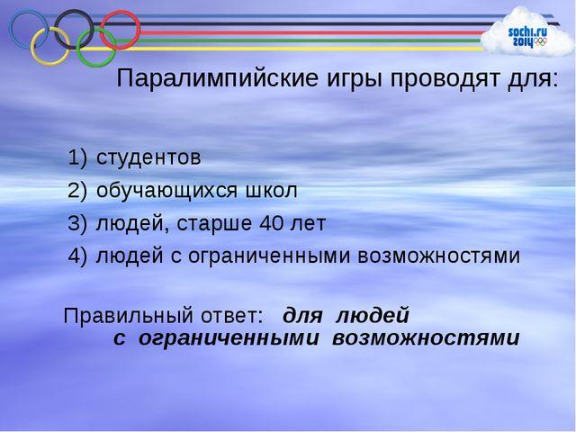Паралимпийские игры проводят для: студентов обучающихся школ людей, старше 40...