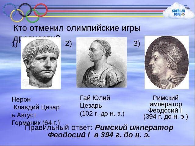 Кто отменил олимпийские игры древности? Римский император Феодосий I (394 г....