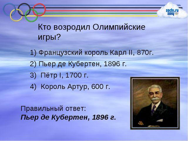 Кто возродил Олимпийские игры? 1) Французский король Карл II, 870г. 2) Пьер д...