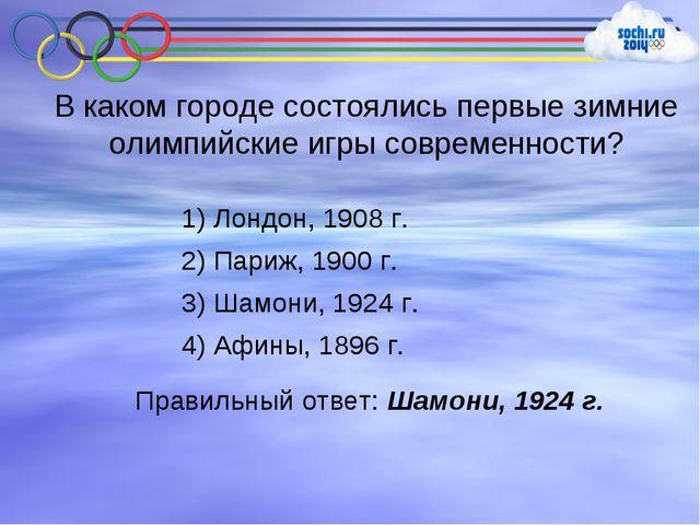 В каком городе состоялись первые зимние олимпийские игры современности? 1) Ло...