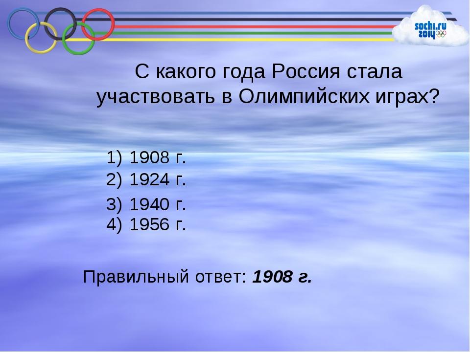 С какого года Россия стала участвовать в Олимпийских играх? 1908 г. 1924 г. 1...