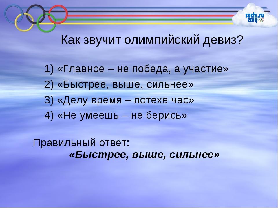 Как звучит олимпийский девиз? 1) «Главное – не победа, а участие» 2) «Быстрее...