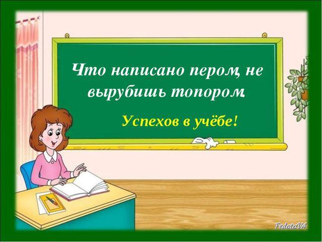 Что написано пером, не вырубишь топором. Успехов в учёбе!