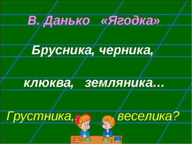 В. Данько «Ягодка» Брусника, черника, клюква, земляника… Грустника, веселика?