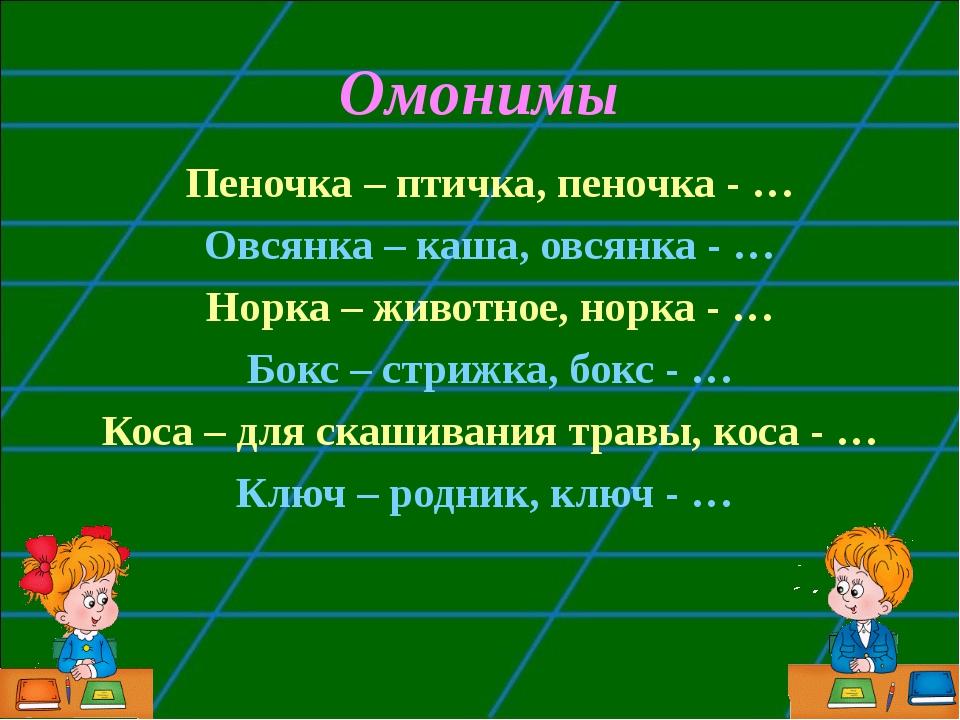 Омонимы Пеночка – птичка, пеночка - … Овсянка – каша, овсянка - … Норка – жив...