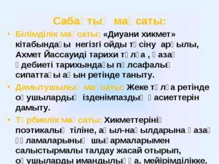 Сабақтың мақсаты: Білімділік мақсаты: «Диуани хикмет» кітабындағы негізгі ойд