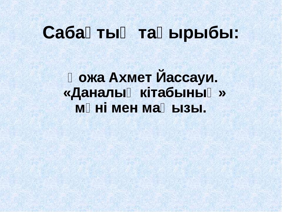 Сабақтың тақырыбы: Қожа Ахмет Йассауи. «Даналық кітабының» мәні мен маңызы.
