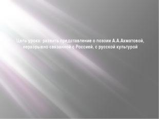 Цель урока: развить представление о поэзии А.А.Ахматовой, неразрывно связанно
